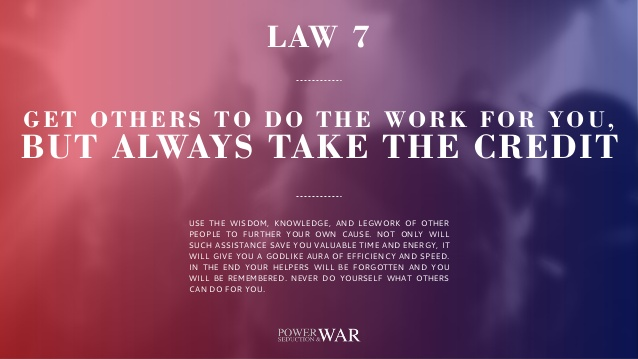 48 Laws of Power: Law #7 Get Others to Do he Work For You, But Always Take the Credit